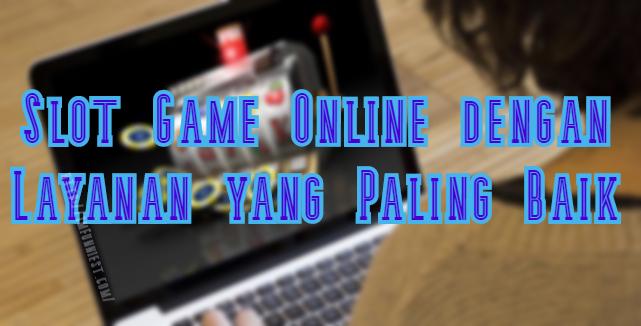 Slot Game Online dengan Layanan yang Paling Baik