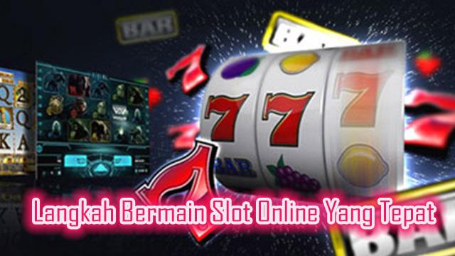 Langkah Bermain Slot Online Yang Tepat