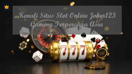 Kenali Situs Slot Online Joker123 Gaming Terpercaya Asia