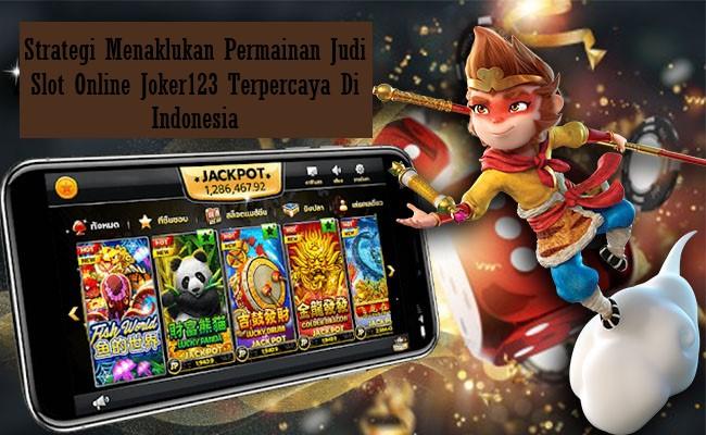 Strategi Menaklukan Permainan Judi Slot Online Joker123 Terpercaya Di Indonesia